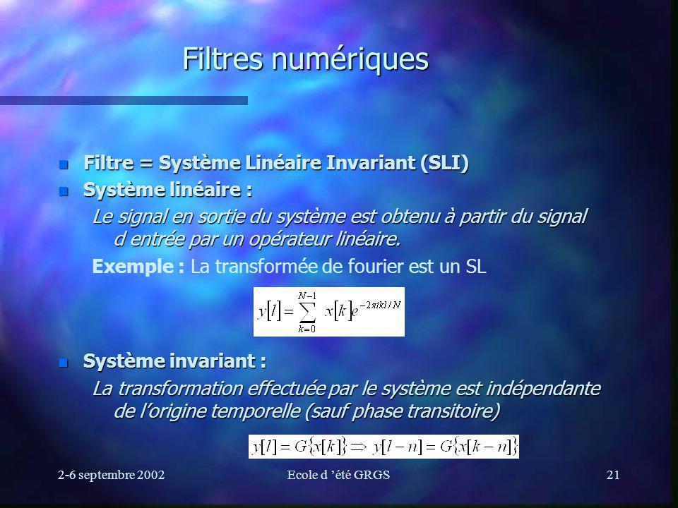 2-6 septembre 2002Ecole d été GRGS21 Filtres numériques n Filtre = Système Linéaire Invariant (SLI) n Système linéaire : Le signal en sortie du système est obtenu à partir du signal d entrée par un opérateur linéaire.