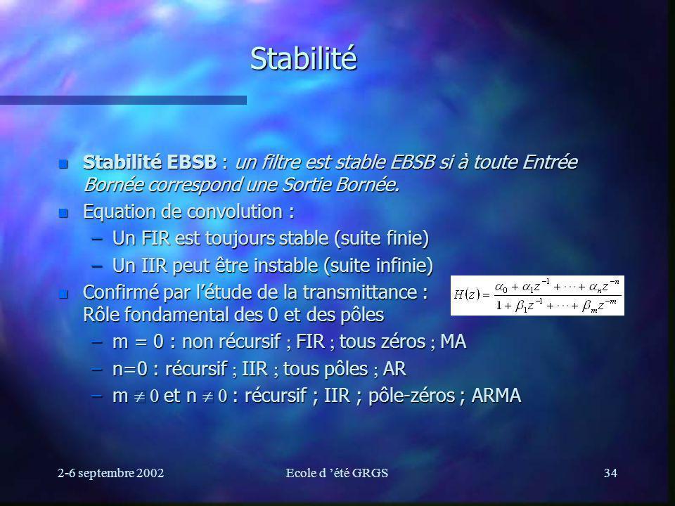 2-6 septembre 2002Ecole d été GRGS34 Stabilité n Stabilité EBSB : un filtre est stable EBSB si à toute Entrée Bornée correspond une Sortie Bornée.