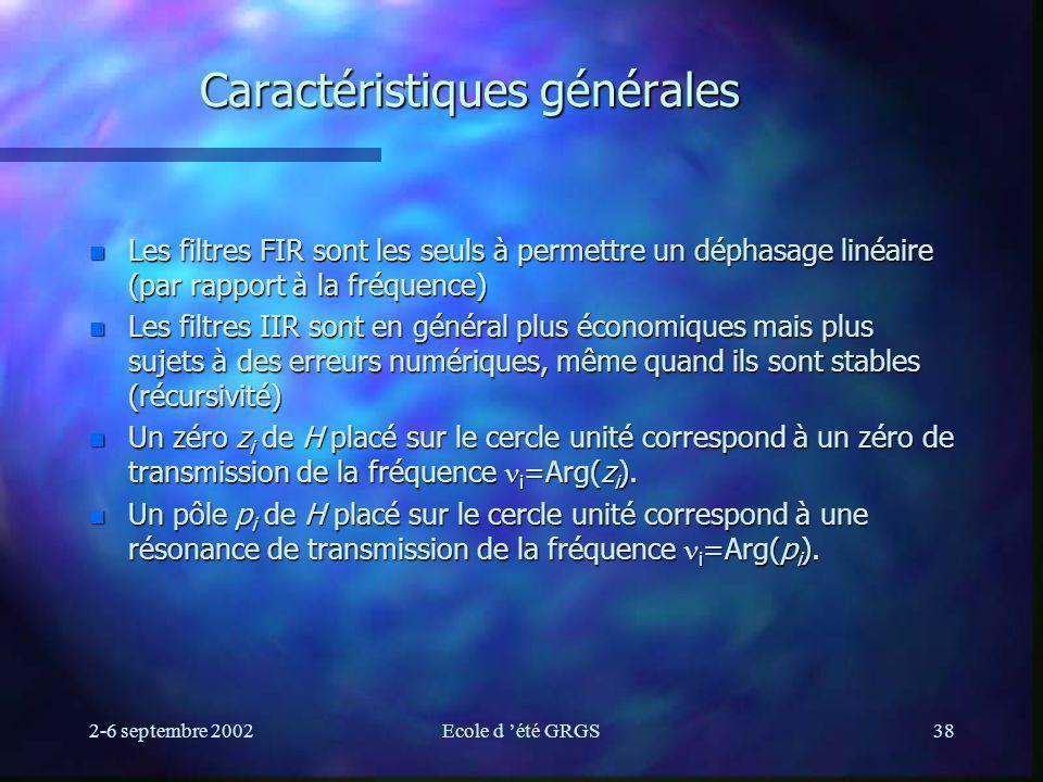 2-6 septembre 2002Ecole d été GRGS38 Caractéristiques générales n Les filtres FIR sont les seuls à permettre un déphasage linéaire (par rapport à la fréquence) n Les filtres IIR sont en général plus économiques mais plus sujets à des erreurs numériques, même quand ils sont stables (récursivité) Un zéro z i de H placé sur le cercle unité correspond à un zéro de transmission de la fréquence i =Arg(z i ).