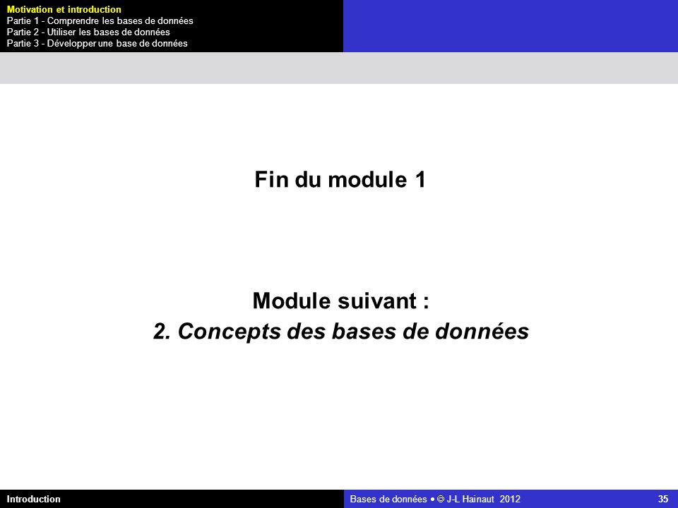 azerty Bases de données J-L Hainaut 2012 35 Fin du module 1 Module suivant : 2. Concepts des bases de données Introduction Motivation et introduction