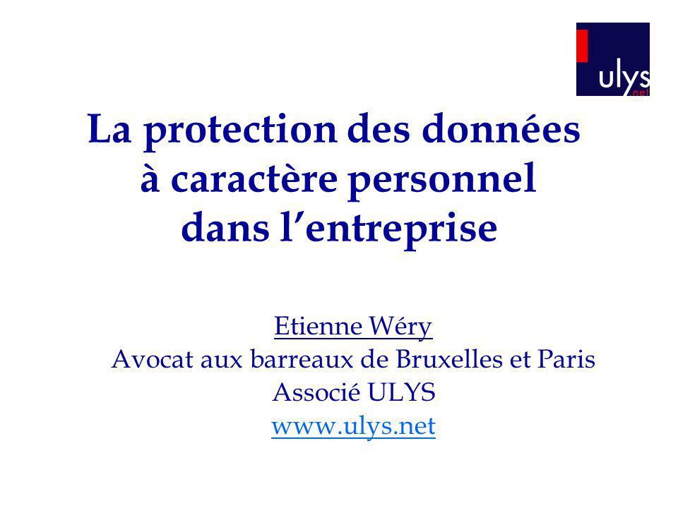 La protection des données à caractère personnel dans lentreprise Etienne Wéry Avocat aux barreaux de Bruxelles et Paris Associé ULYS www.ulys.net