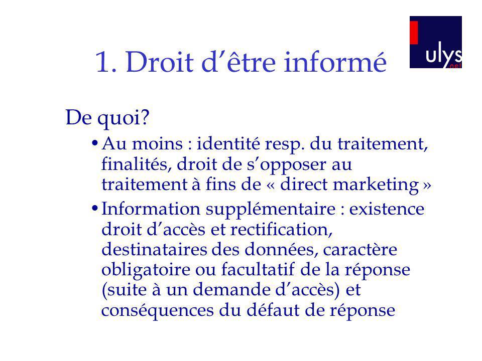 1. Droit dêtre informé De quoi? Au moins : identité resp. du traitement, finalités, droit de sopposer au traitement à fins de « direct marketing » Inf