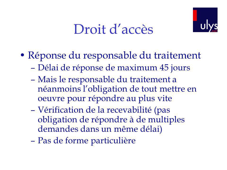 Droit daccès Réponse du responsable du traitement –Délai de réponse de maximum 45 jours –Mais le responsable du traitement a néanmoins lobligation de