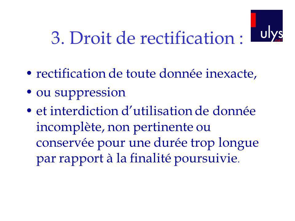 3. Droit de rectification : rectification de toute donnée inexacte, ou suppression et interdiction dutilisation de donnée incomplète, non pertinente o