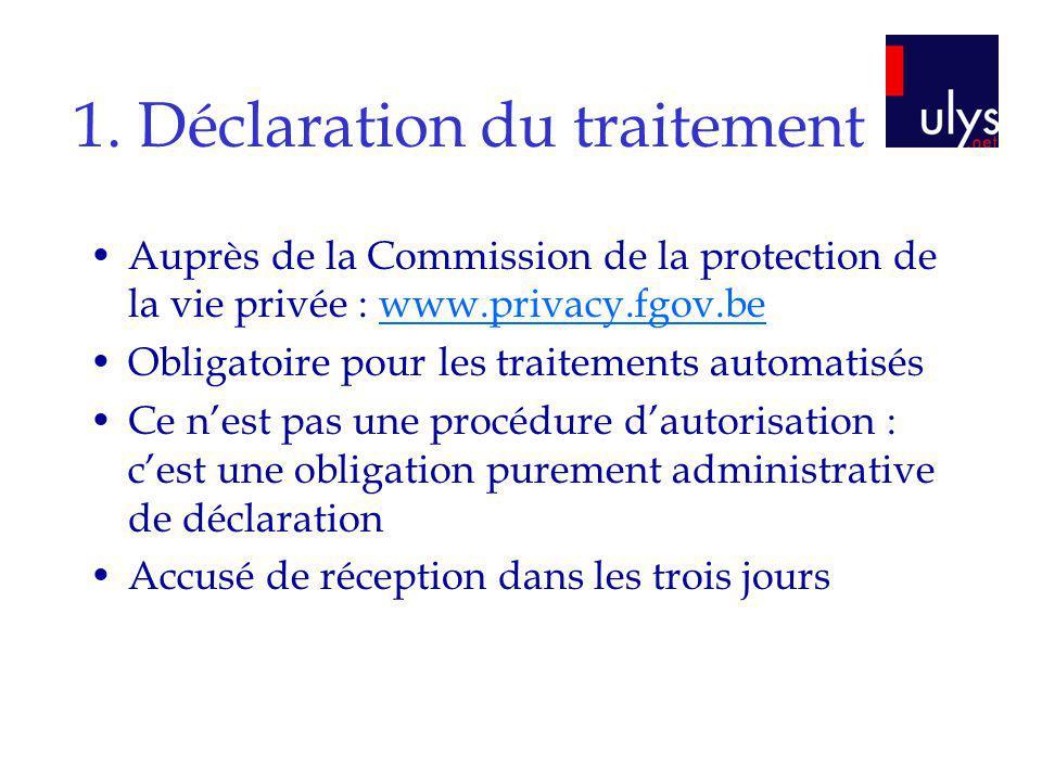 1. Déclaration du traitement Auprès de la Commission de la protection de la vie privée : www.privacy.fgov.bewww.privacy.fgov.be Obligatoire pour les t