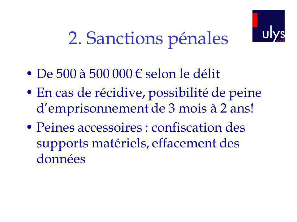 2. Sanctions pénales De 500 à 500 000 selon le délit En cas de récidive, possibilité de peine demprisonnement de 3 mois à 2 ans! Peines accessoires :