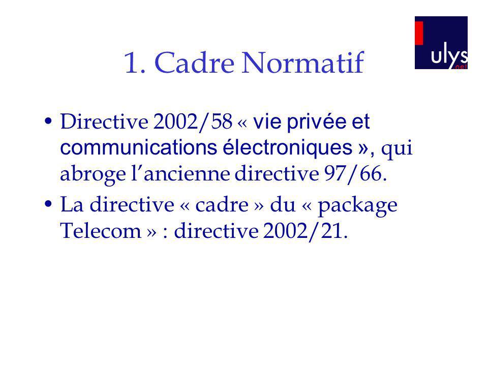 1. Cadre Normatif Directive 2002/58 « vie privée et communications électroniques », qui abroge lancienne directive 97/66. La directive « cadre » du «