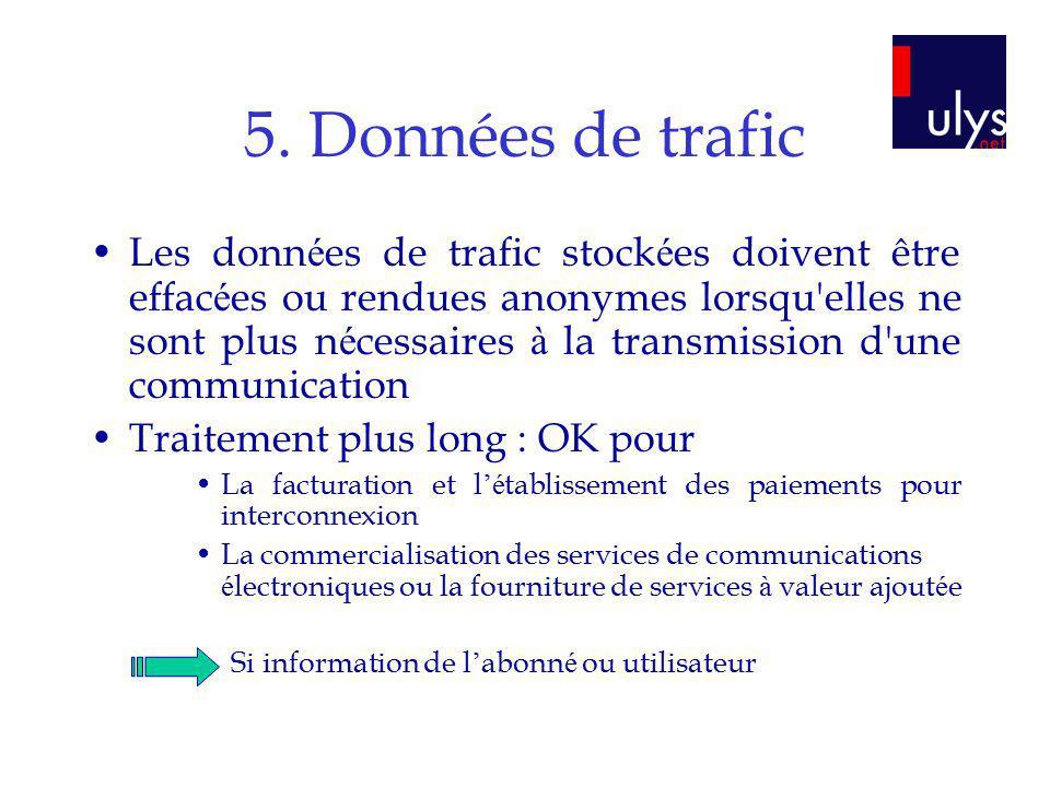 5. Données de trafic Les donn é es de trafic stock é es doivent être effac é es ou rendues anonymes lorsqu'elles ne sont plus n é cessaires à la trans