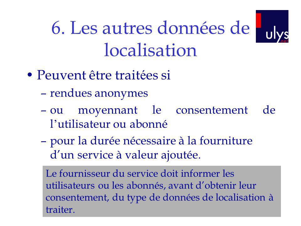 6. Les autres données de localisation Peuvent être trait é es si –rendues anonymes –ou moyennant le consentement de l utilisateur ou abonné –pour la d