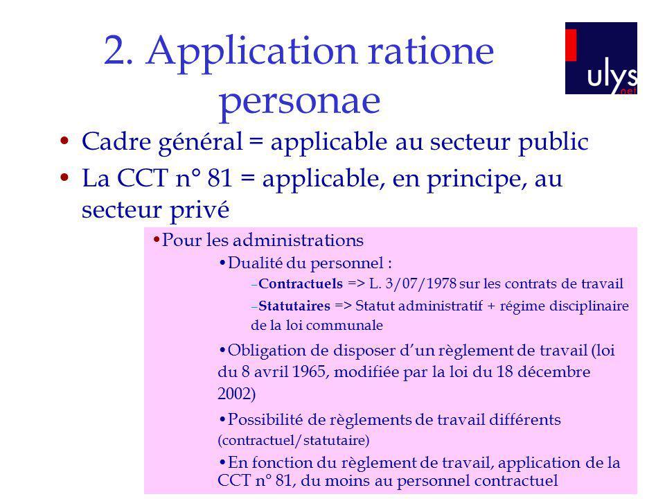 2. Application ratione personae Cadre général = applicable au secteur public La CCT n° 81 = applicable, en principe, au secteur privé Pour les adminis