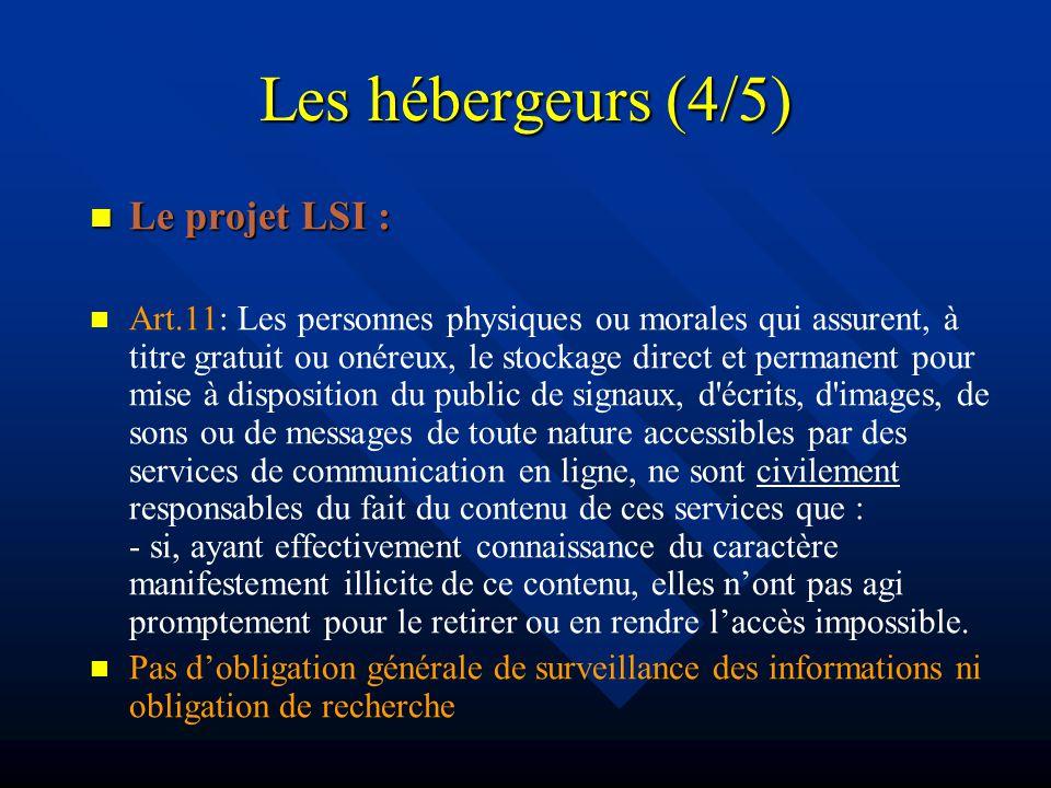 Les hébergeurs (4/5) Le projet LSI : Le projet LSI : Art.11: Les personnes physiques ou morales qui assurent, à titre gratuit ou onéreux, le stockage direct et permanent pour mise à disposition du public de signaux, d écrits, d images, de sons ou de messages de toute nature accessibles par des services de communication en ligne, ne sont civilement responsables du fait du contenu de ces services que : - si, ayant effectivement connaissance du caractère manifestement illicite de ce contenu, elles nont pas agi promptement pour le retirer ou en rendre laccès impossible.