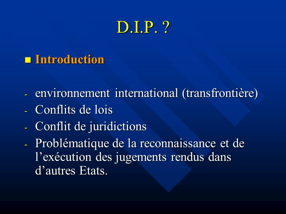 D.I.P. ? Introduction Introduction - environnement international (transfrontière) - Conflits de lois - Conflit de juridictions - Problématique de la r