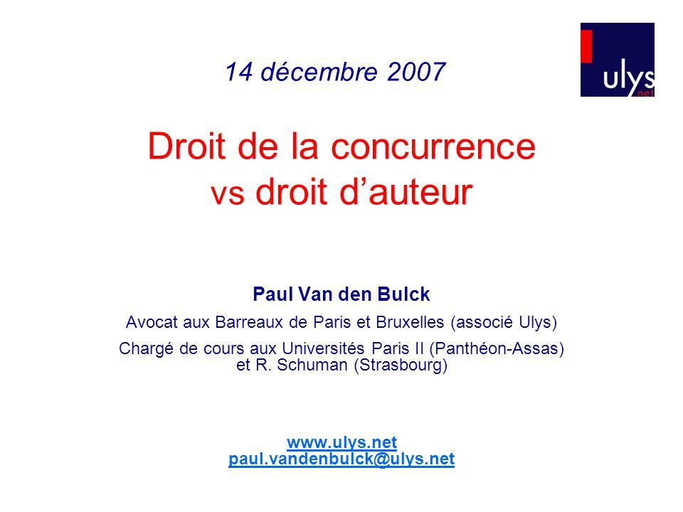 Droit de la concurrence vs droit dauteur Paul Van den Bulck Avocat aux Barreaux de Paris et Bruxelles (associé Ulys) Chargé de cours aux Universités Paris II (Panthéon-Assas) et R.