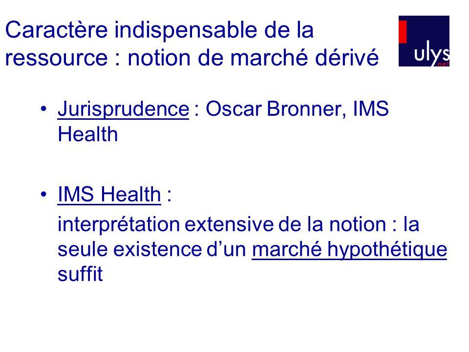 Caractère indispensable de la ressource : notion de marché dérivé Jurisprudence : Oscar Bronner, IMS Health IMS Health : interprétation extensive de la notion : la seule existence dun marché hypothétique suffit