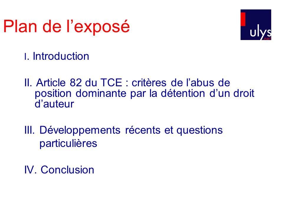 Plan de lexposé I. Introduction II. Article 82 du TCE : critères de labus de position dominante par la détention dun droit dauteur III. Développements