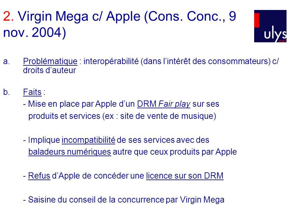 2. Virgin Mega c/ Apple (Cons. Conc., 9 nov. 2004) a.Problématique : interopérabilité (dans lintérêt des consommateurs) c/ droits dauteur b. Faits : -