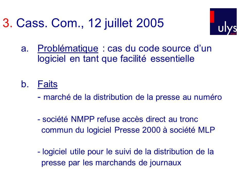 3. Cass. Com., 12 juillet 2005 a.Problématique : cas du code source dun logiciel en tant que facilité essentielle b.Faits - marché de la distribution