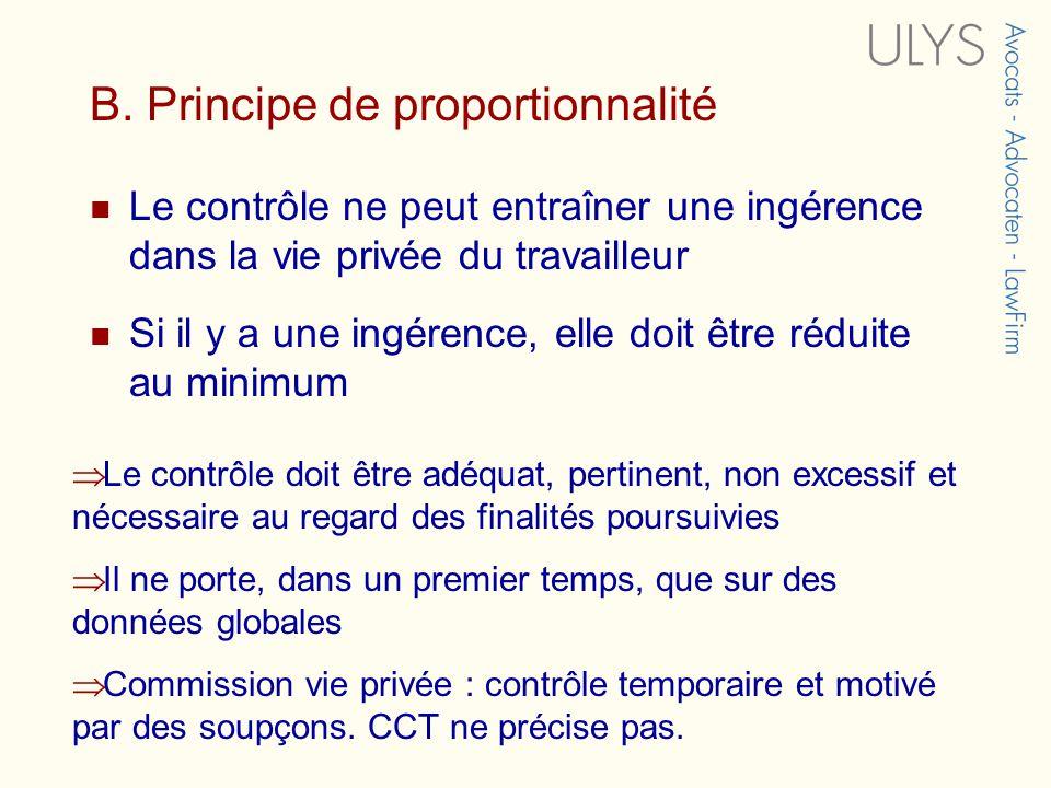 B. Principe de proportionnalité Le contrôle ne peut entraîner une ingérence dans la vie privée du travailleur Si il y a une ingérence, elle doit être