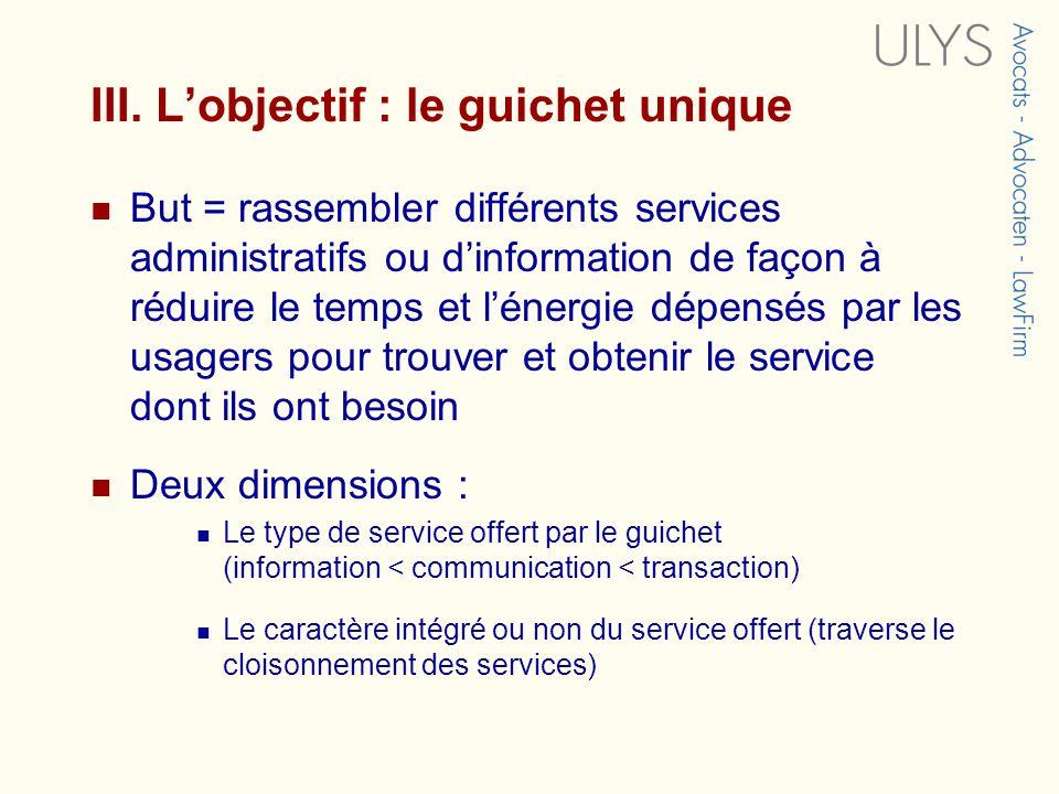 III. Lobjectif : le guichet unique But = rassembler différents services administratifs ou dinformation de façon à réduire le temps et lénergie dépensé