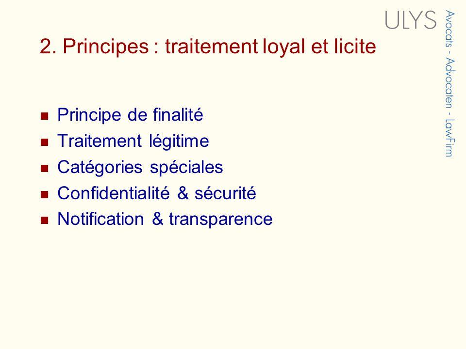 2. Principes : traitement loyal et licite Principe de finalité Traitement légitime Catégories spéciales Confidentialité & sécurité Notification & tran