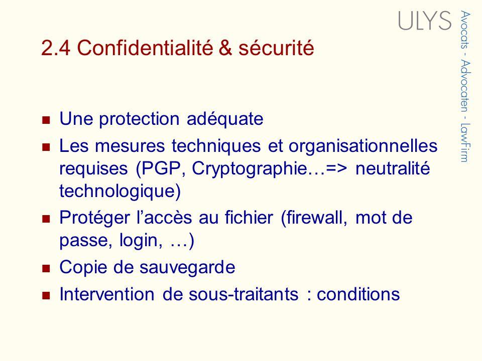 2.4 Confidentialité & sécurité Une protection adéquate Les mesures techniques et organisationnelles requises (PGP, Cryptographie…=> neutralité technologique) Protéger laccès au fichier (firewall, mot de passe, login, …) Copie de sauvegarde Intervention de sous-traitants : conditions