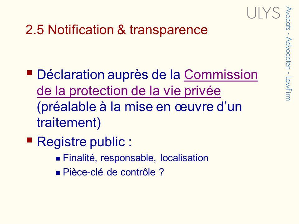 2.5 Notification & transparence Déclaration auprès de la Commission de la protection de la vie privée (préalable à la mise en œuvre dun traitement)Commission de la protection de la vie privée Registre public : Finalité, responsable, localisation Pièce-clé de contrôle