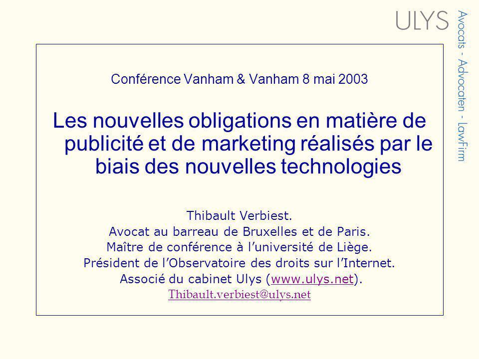 Conférence Vanham & Vanham 8 mai 2003 Les nouvelles obligations en matière de publicité et de marketing réalisés par le biais des nouvelles technologies Thibault Verbiest.