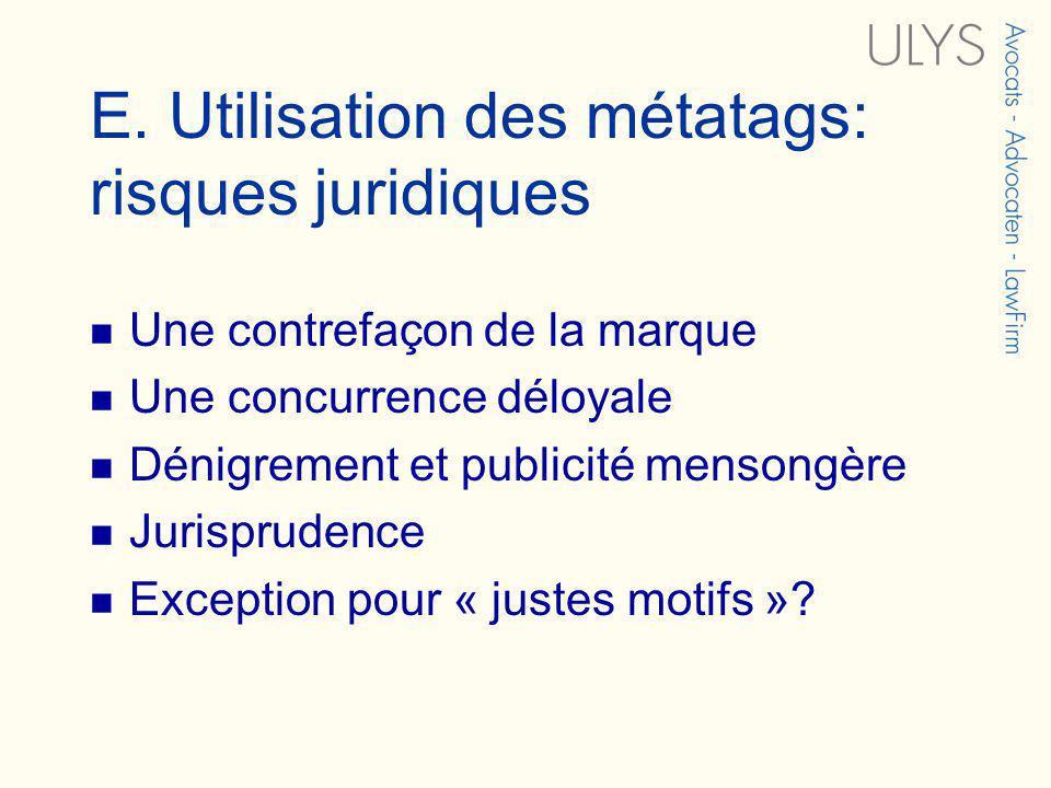 E. Utilisation des métatags: risques juridiques Une contrefaçon de la marque Une concurrence déloyale Dénigrement et publicité mensongère Jurisprudenc