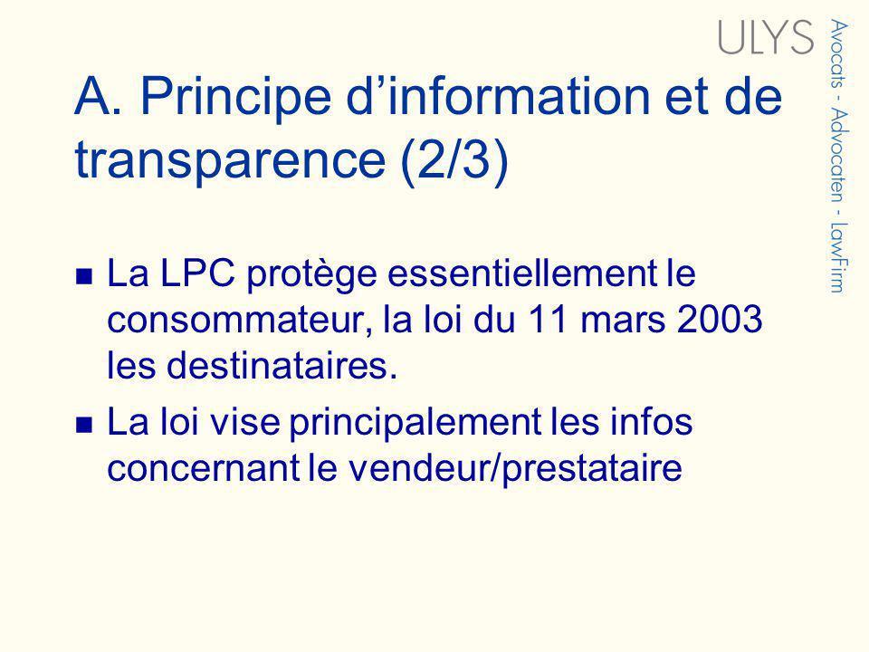 A. Principe dinformation et de transparence (2/3) La LPC protège essentiellement le consommateur, la loi du 11 mars 2003 les destinataires. La loi vis