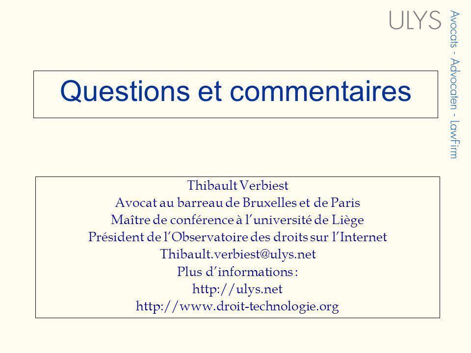 Questions et commentaires Thibault Verbiest Avocat au barreau de Bruxelles et de Paris Maître de conférence à luniversité de Liège Président de lObservatoire des droits sur lInternet Thibault.verbiest@ulys.net Plus dinformations : http://ulys.net http://www.droit-technologie.org