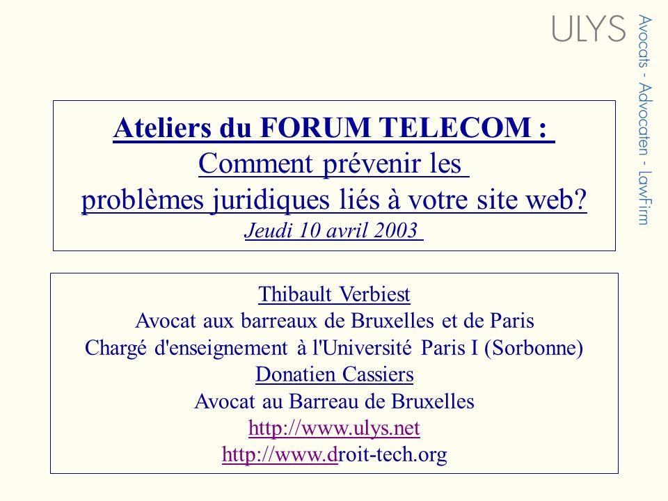 Ateliers du FORUM TELECOM : Comment prévenir les problèmes juridiques liés à votre site web? Jeudi 10 avril 2003 Thibault Verbiest Avocat aux barreaux