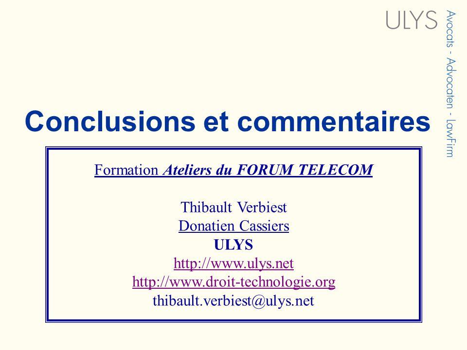 3 TITRE Formation Ateliers du FORUM TELECOM Thibault Verbiest Donatien Cassiers ULYS http://www.ulys.net http://www.droit-technologie.org thibault.verbiest@ulys.net Conclusions et commentaires