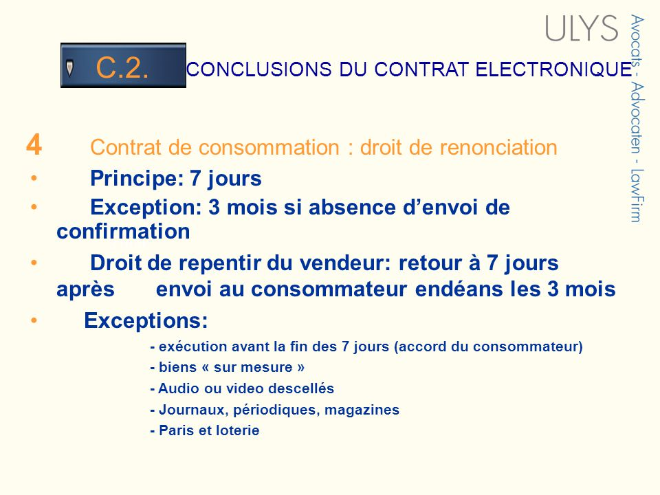 3 TITRE CONCLUSIONS DU CONTRAT ELECTRONIQUE C.2. 4 Contrat de consommation : droit de renonciation Principe: 7 jours Exception: 3 mois si absence denv