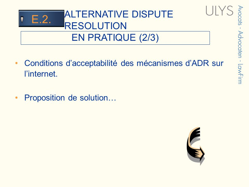 3 TITRE EN PRATIQUE (2/3) ALTERNATIVE DISPUTE RESOLUTION E.2. Conditions dacceptabilité des mécanismes dADR sur linternet. Proposition de solution…