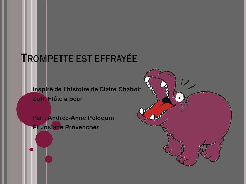 T ROMPETTE EST EFFRAYÉE Inspiré de lhistoire de Claire Chabot: Zut!, Flûte a peur Par : Andrée-Anne Péloquin Et Josiane Provencher
