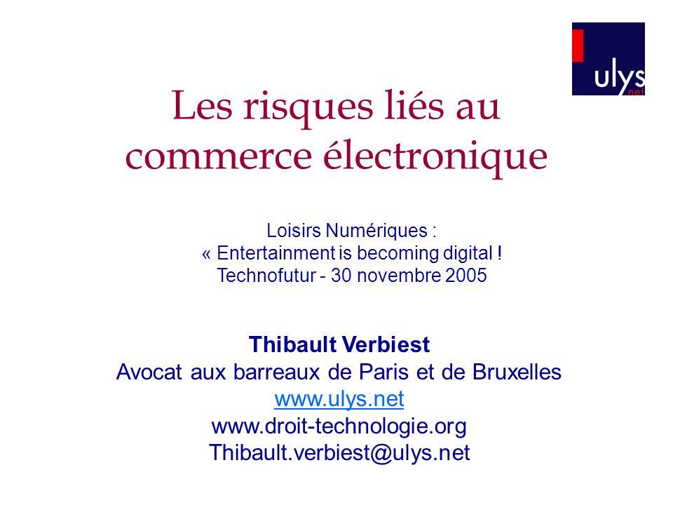 Les risques liés au commerce électronique Thibault Verbiest Avocat aux barreaux de Paris et de Bruxelles www.ulys.net www.droit-technologie.org Thibault.verbiest@ulys.net Loisirs Numériques : « Entertainment is becoming digital .