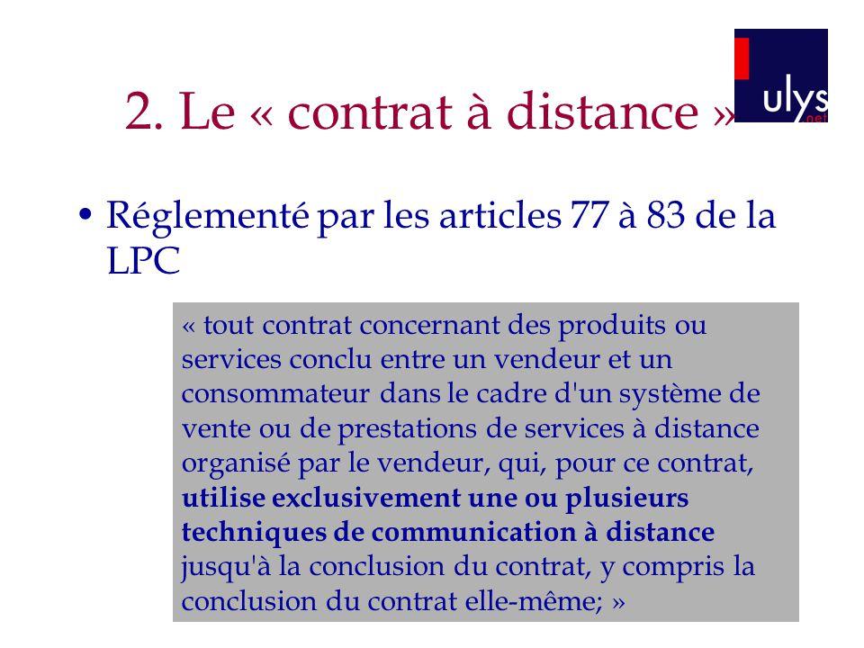 2. Le « contrat à distance » Réglementé par les articles 77 à 83 de la LPC « tout contrat concernant des produits ou services conclu entre un vendeur