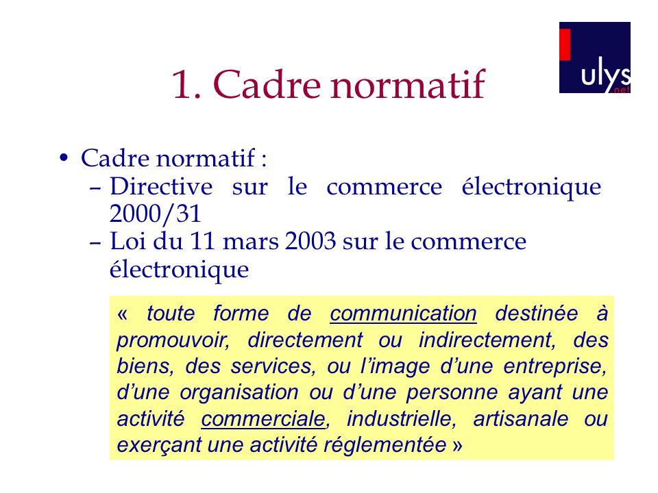 1. Cadre normatif Cadre normatif : –Directive sur le commerce électronique 2000/31 –Loi du 11 mars 2003 sur le commerce électronique « toute forme de