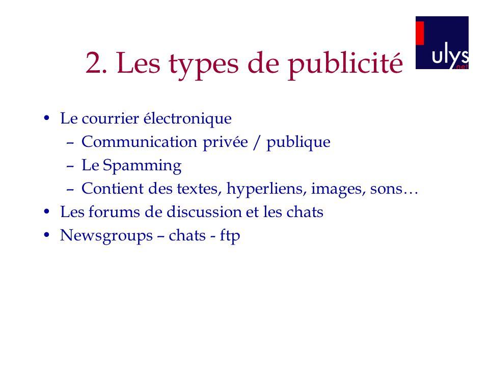 2. Les types de publicité Le courrier électronique –Communication privée / publique –Le Spamming –Contient des textes, hyperliens, images, sons… Les f