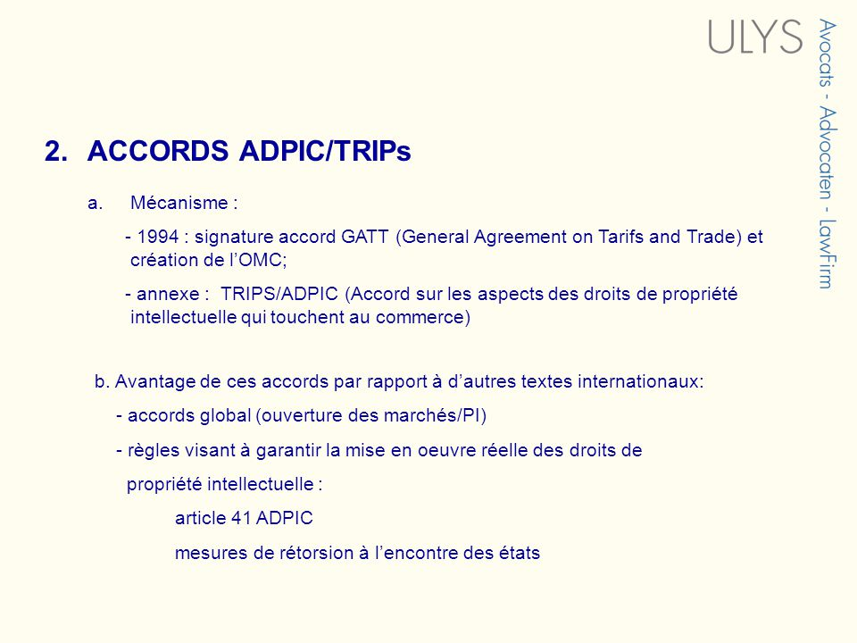 2.ACCORDS ADPIC/TRIPs a.Mécanisme : - 1994 : signature accord GATT (General Agreement on Tarifs and Trade) et création de lOMC; - annexe : TRIPS/ADPIC