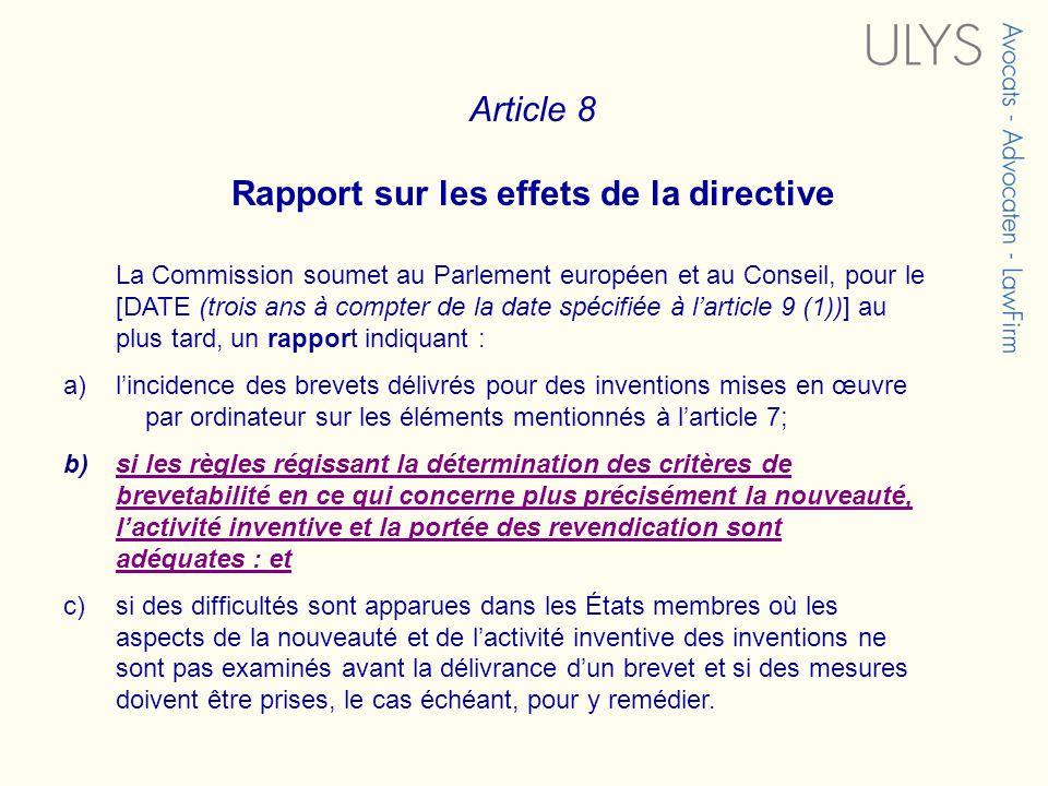 Article 8 Rapport sur les effets de la directive La Commission soumet au Parlement européen et au Conseil, pour le [DATE (trois ans à compter de la date spécifiée à larticle 9 (1))] au plus tard, un rapport indiquant : a)lincidence des brevets délivrés pour des inventions mises en œuvre par ordinateur sur les éléments mentionnés à larticle 7; b)si les règles régissant la détermination des critères de brevetabilité en ce qui concerne plus précisément la nouveauté, lactivité inventive et la portée des revendication sont adéquates : etsi les règles régissant la détermination des critères de brevetabilité en ce qui concerne plus précisément la nouveauté, lactivité inventive et la portée des revendication sont adéquates : et c)si des difficultés sont apparues dans les États membres où les aspects de la nouveauté et de lactivité inventive des inventions ne sont pas examinés avant la délivrance dun brevet et si des mesures doivent être prises, le cas échéant, pour y remédier.