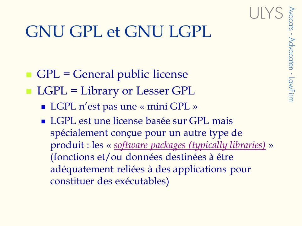 GNU GPL et GNU LGPL GPL = General public license LGPL = Library or Lesser GPL LGPL nest pas une « mini GPL » LGPL est une license basée sur GPL mais spécialement conçue pour un autre type de produit : les « software packages (typically libraries) » (fonctions et/ou données destinées à être adéquatement reliées à des applications pour constituer des exécutables) software packages (typically libraries)