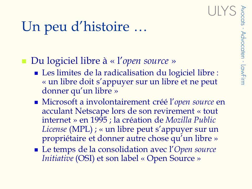 Un peu dhistoire … Du logiciel libre à « l open source » Les limites de la radicalisation du logiciel libre : « un libre doit sappuyer sur un libre et ne peut donner quun libre » Microsoft a involontairement créé l open source en acculant Netscape lors de son revirement « tout internet » en 1995 ; la création de Mozilla Public License (MPL) ; « un libre peut sappuyer sur un propriétaire et donner autre chose quun libre » Le temps de la consolidation avec l Open source Initiative (OSI) et son label « Open Source »