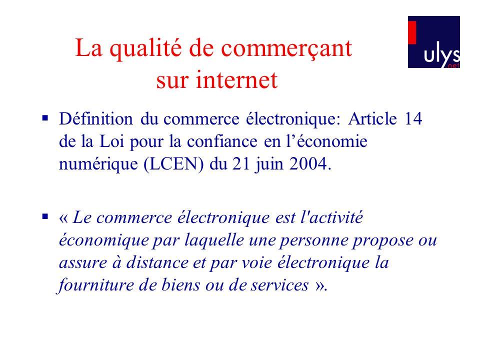 La qualité de commerçant sur internet Définition du commerce électronique: Article 14 de la Loi pour la confiance en léconomie numérique (LCEN) du 21