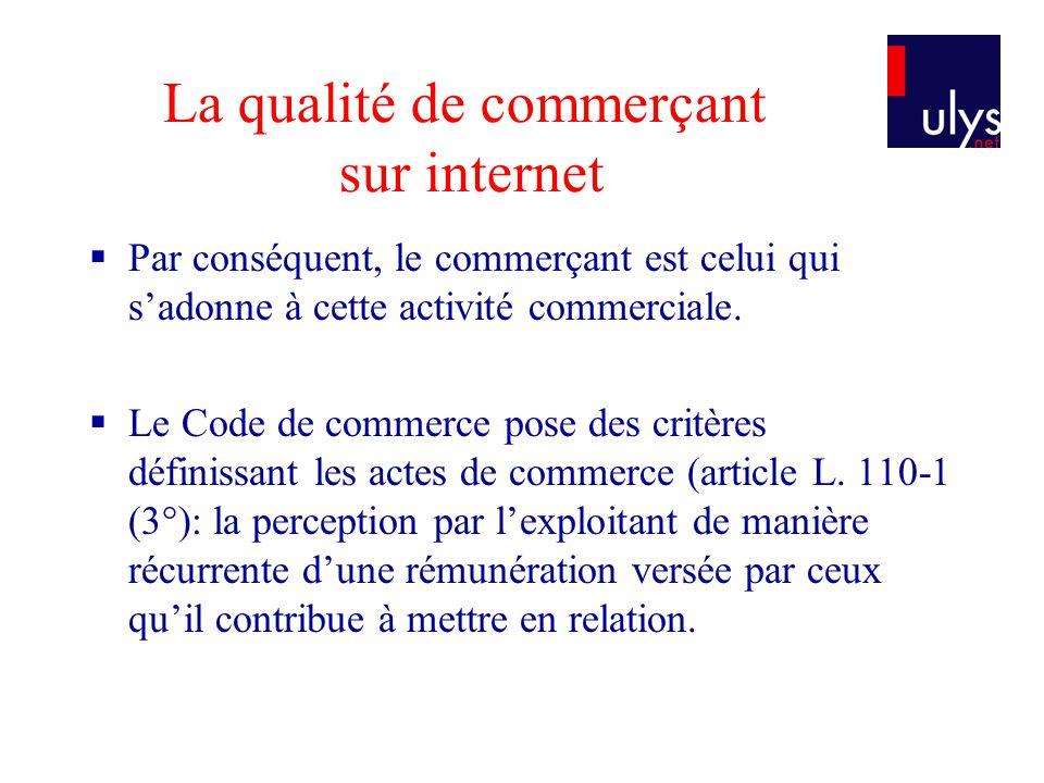 La qualité de commerçant sur internet Les conséquences dune telle qualification –Nécessité pour le commerçant sur internet dêtre immatriculé (lieu du siège social ou principal établissement ou domicile de lexploitant).