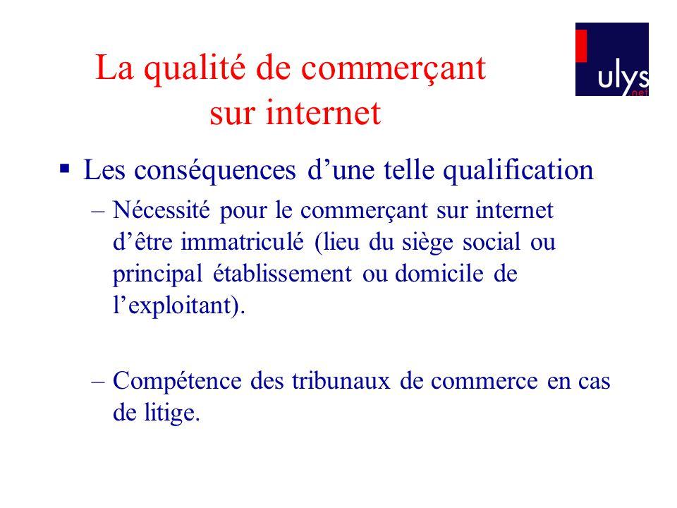 La qualité de commerçant sur internet Les conséquences dune telle qualification –Nécessité pour le commerçant sur internet dêtre immatriculé (lieu du