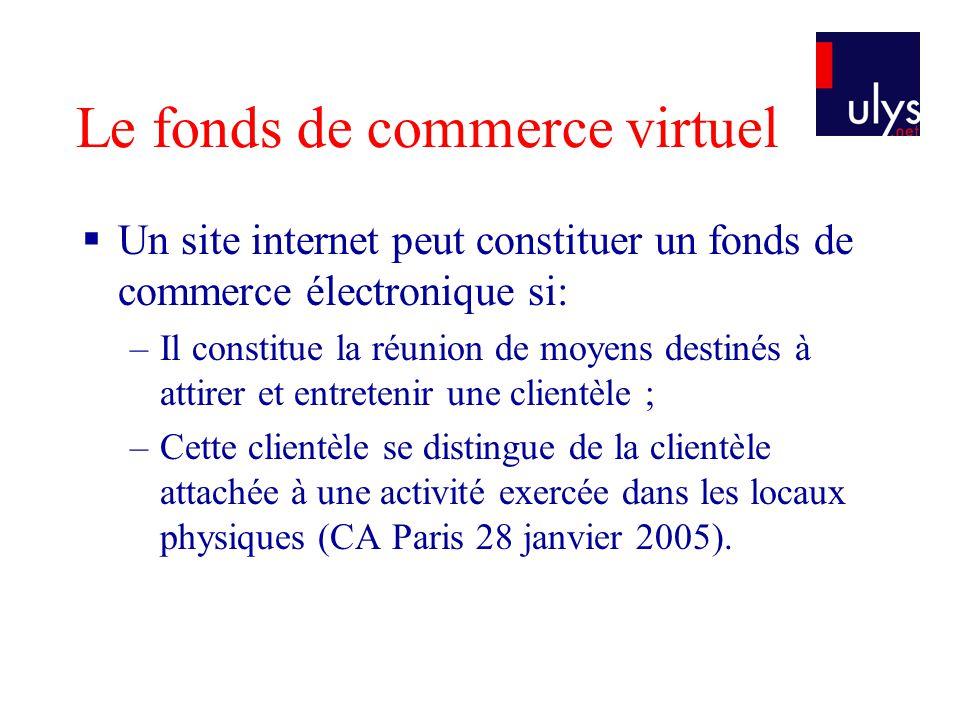 Le fonds de commerce virtuel Un site internet peut constituer un fonds de commerce électronique si: –Il constitue la réunion de moyens destinés à attirer et entretenir une clientèle ; –Cette clientèle se distingue de la clientèle attachée à une activité exercée dans les locaux physiques (CA Paris 28 janvier 2005).