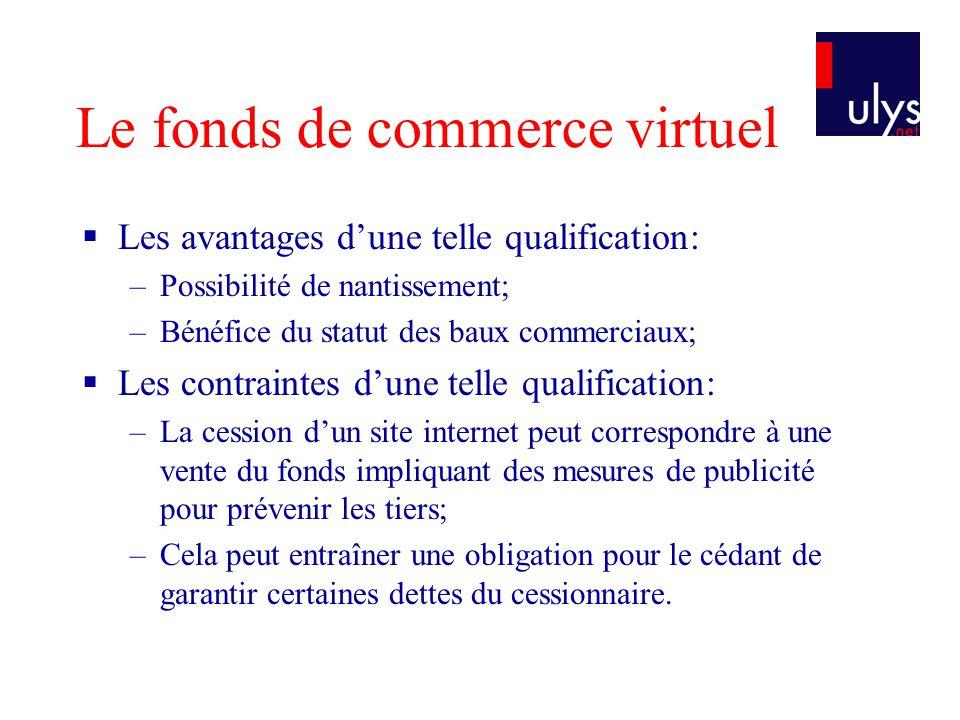 Le fonds de commerce virtuel Les avantages dune telle qualification: –Possibilité de nantissement; –Bénéfice du statut des baux commerciaux; Les contr