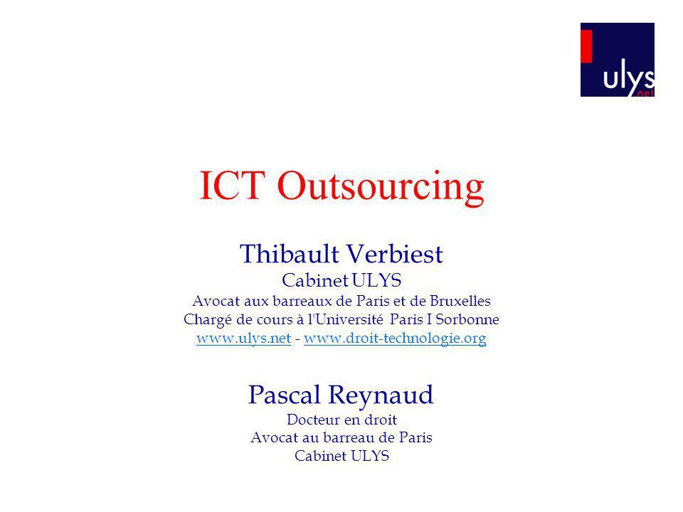 ICT Outsourcing Thibault Verbiest Cabinet ULYS Avocat aux barreaux de Paris et de Bruxelles Chargé de cours à l'Université Paris I Sorbonne www.ulys.n