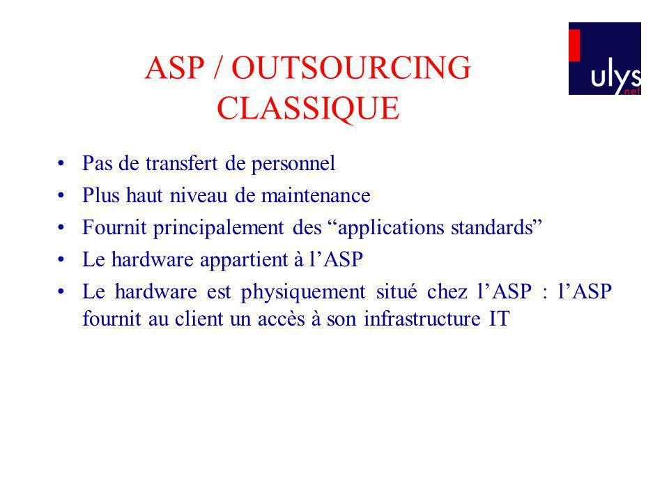 ASP / OUTSOURCING CLASSIQUE Pas de transfert de personnel Plus haut niveau de maintenance Fournit principalement des applications standards Le hardwar